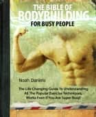 The Bible Of Bodybuilding For Busy People ebook by Noah Daniels