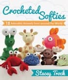 Crocheted Softies - 18 Adorable Animals from around the World ebook by Stacey Trock