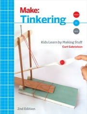 Tinkering - Kids Learn by Making Stuff ebook by Curt Gabrielson