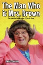 The Man Who is Mrs Brown - The Biography of Brendan O'Carroll ebook by David O'Dornan