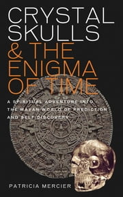 Crystal Skulls and the Enigma of Time - A Spiritual Adventure into the Mayan World of Prediction and Self-Discovery ebook by Patricia Mercier