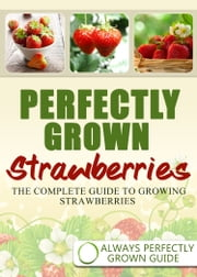 Perfectly Grown Strawberries: the complete guide to growing strawberries ebook by Always Perfectly Grown