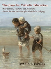 The Case for Catholic Education - Why Parents, Teachers, and Politicians Should Reclaim the Principles of Catholic Pedagogy ebook by Ryan N. S. Topping