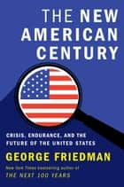 The New American Century - Crisis, Endurance, and the Future of the United States ebook by George Friedman