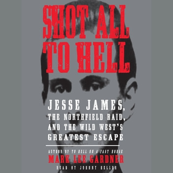 Shot All to Hell - Jesse James, the Northfield Raid, and the Wild West's Greatest Escape audiobook by Mark Lee Gardner
