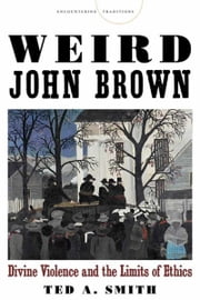 Weird John Brown - Divine Violence and the Limits of Ethics ebook by Ted A. Smith