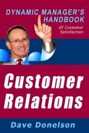 Customer Relations: The Dynamic Manager's Handbook Of Customer Satisfaction ebook by Dave Donelson