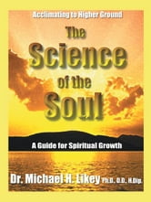 The Science of the Soul - A Guide for Spiritual Growth ebook by Dr. Michael H. Likey, Ph.D., D.D., H.Dip.