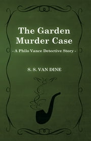 The Garden Murder Case (A Philo Vance Detective Story) ebook by S. S. Van Dine