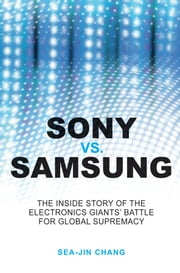 Sony vs Samsung - The Inside Story of the Electronics Giants' Battle For Global Supremacy ebook by Sea-Jin Chang