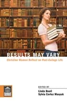 Results May Vary - Christian Women Reflect on Post-College Life eBook by Linda Beail, Sylvia Cortez Masyuk
