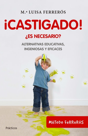 ¡Castigado! - ¿Es necesario? Alternativas educativas, ingeniosas y eficaces ebook by Mª Luisa Ferrerós