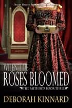 When The Roses Bloomed - The Faith Box, #3 ebook by Deborah Kinnard