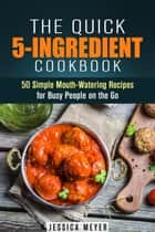 The Quick 5-Ingredient Cookbook: 50 Simple Mouth-Watering Recipes for Busy People on the Go - Simple Ingredients ebook by Jessica Meyer
