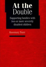 At the Double: Supporting families with two or more severely disabled children ebook by Tozer, Rosemary