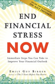 End Financial Stress Now - Immediate Steps You Can Take to Improve Your Financial Outlook ebook by Emily Guy Birken