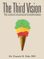 The Third Vision - The science of personal transformation ebook by Dr. Francis H. Vala, MD