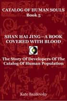 Shan Hai Jing: A Book Covered With Blood. The Story Of Developers Of The Catalog Of Human Population. ebook by Kate Bazilevsky
