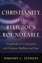 Christianity at the Religious Roundtable - Evangelicalism in Conversation with Hinduism, Buddhism, and Islam eBook by Timothy C. Tennent