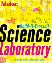 Make: The Annotated Build-It-Yourself Science Laboratory - Build Over 200 Pieces of Science Equipment! ebook by Windell Oskay,Raymond Barrett