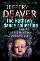 The Kathryn Dance Collection 1-3 - The Sleeping Doll, Roadside Crosses, XO ebook by Jeffery Deaver