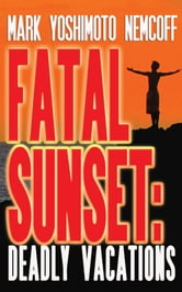 Fatal Sunset: Deadly Vacations ebook by Mark Yoshimoto Nemcoff