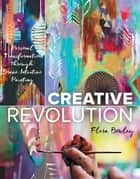 Creative Revolution - Personal Transformation through Brave Intuitive Painting ebook by Flora Bowley