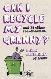 Can I Recycle My Granny? - And Other Eco-dilemmas ebook by Ethan Greenhart