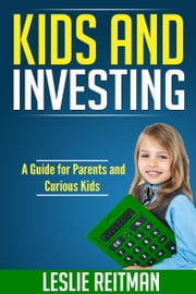 Kids and Investing - A Guide for Parents and Curious Kids ebook by Leslie Reitman