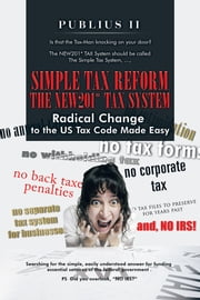Simple Tax Reform - The NEW201* TAX System - Radical Change to the US Tax Code Made Easy ebook by Publius II
