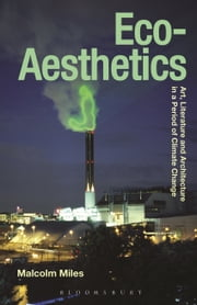 Eco-Aesthetics - Art, Literature and Architecture in a Period of Climate Change ebook by Malcolm Miles