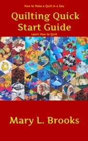 Quilting Quick Start Guide: How to Make a Quilt in a Day - Learn How to Quilt -Quilting for Beginners - Quilting Techniques, Making Homemade Quilts, Patchwork Quilting and Quilting Patterns for Beginners ebook by Mary L. Brooks