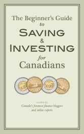 The Beginner's Guide to Saving & Investing for Canadians - Written By Canada's Foremost Finance Bloggers And Online Experts ebook by Krystal Yee,Jim Yih,Ram Balakrishnan,Frugal Trader,Glenn Cooke
