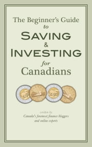 The Beginner's Guide to Saving & Investing for Canadians - Written By Canada's Foremost Finance Bloggers And Online Experts ebook by Krystal Yee,Jim Yih,Ram Balakrishnan,Frugal Trader,Glenn Cooke,Dan Bortolotti