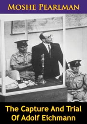The Capture And Trial Of Adolf Eichmann ebook by Moshe Pearlman