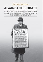 Against the Draft - Essays on Conscientious Objection from the Radical Reformation to the Second World War ebook by Peter Brock