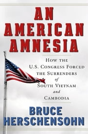 An American Amnesia - How the US Congress Forced the Surrenders of South Vietnam and Cambodia ebook by Kobo.Web.Store.Products.Fields.ContributorFieldViewModel