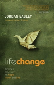 Life Change - Finding a New Way to Hope, Think, and Live ebook by Jordan Easley,Gary Thomas