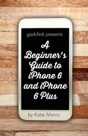 A Beginner's Guide to iPhone 6 and iPhone 6 Plus - (Or iPhone 4s, iPhone 5, iPhone 5c, iPhone 5s with iOS 8) ebook by Katie Morris