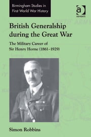 British Generalship during the Great War - The Military Career of Sir Henry Horne (1861–1929) ebook by Dr Simon Robbins,Dr John Bourne