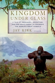 Kingdom Under Glass - A Tale of Obsession, Adventure, and One Man's Quest to Preserve the World's Great Animals ebook by Jay Kirk