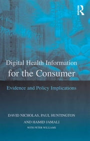 Digital Health Information for the Consumer - Evidence and Policy Implications ebook by David Nicholas,Paul Huntington,Peter Williams