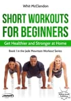 Short Workouts for Beginners: Get Healthier and Stronger at Home - Jade Mountain Workout Series, #1 ebook by Whit McClendon