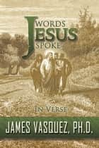 Words Jesus Spoke - in Verse ebook by James Vasquez