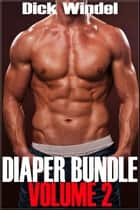 Diaper Bundle - Volume 2 (Gay Diaper Fetish, ABDL, Age Play, Adult Baby, Regression) ebook by Dick Windel