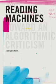 Reading Machines: Toward an Algorithmic Criticism ebook by Stephen Ramsay