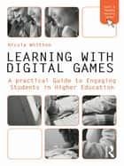 Learning with Digital Games - A Practical Guide to Engaging Students in Higher Education ebook by Nicola Whitton