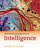 The Technical Collection of Intelligence ebook by Robert M. Clark
