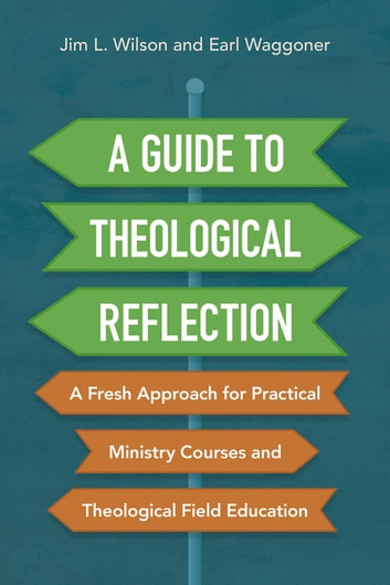 A Guide to Theological Reflection - A Fresh Approach for Practical Ministry Courses and Theological Field Education ebook by Jim Wilson,Earl Waggoner