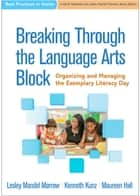 Breaking Through the Language Arts Block - Organizing and Managing the Exemplary Literacy Day ebook by Lesley Mandel Morrow, PhD, Kenneth Kunz,...